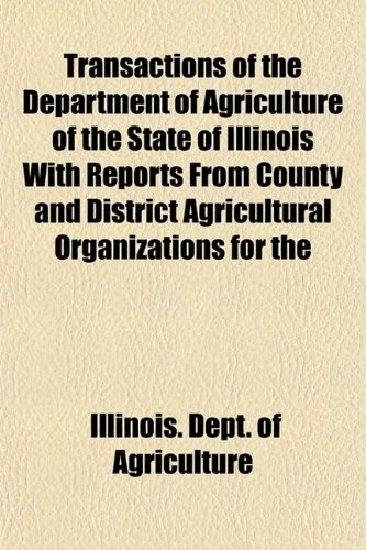 Transactions of the Department of Agriculture of the State of Illinois With Reports From County and District Agricultural Organizations for the