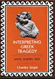 Interpreting Greek Tragedy: Myth, Poetry, Text (0801493625) by Segal, Charles