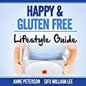 Happy & Gluten-Free: Lifestyle Guide: Fast Track to Happy Gluten-Free Life & Healing of Gluten Intolerance Audiobook by William Lee, Anne Peterson Narrated by Birgitta Bernhard