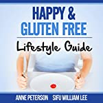 Happy & Gluten-Free: Lifestyle Guide: Fast Track to Happy Gluten-Free Life & Healing of Gluten Intolerance | William Lee,Anne Peterson