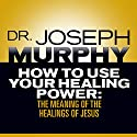 How to Use Your Healing Power: The Meaning of the Healings of Jesus Audiobook by Dr. Joseph Murphy Narrated by Sean Pratt