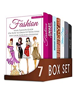 Fashion Design 7 in 1 Box Set: Your Fashion Guide On How to Dress Up With Style, French Chic, Smart Wardrobe, Homemade Organic Sunscreen, Etsy, Interior Design and Fashion Guide to Beauty, Chic Style