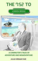 The 7.52 to London Bridge: A commuter's tales of adventure and misadventure (English Edition)