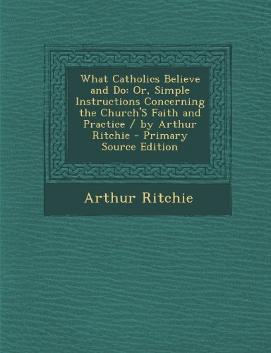 What Catholics Believe and Do: Or, Simple Instructions Concerning the Church's Faith and Practice / By Arthur Ritchie