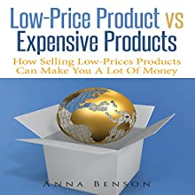Low-Price Product vs Expensive Products: How Selling Low-Prices Products Can Make You a Lot of Money (       UNABRIDGED) by Anna Benson Narrated by Bill DeWees