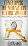 img - for Developing The Motivation To Lose Weight: How to Harness the Power of Self Motivation and Prepare for Successful Weight Loss book / textbook / text book