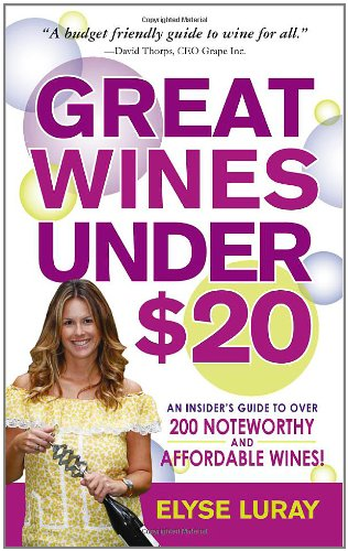 Great Wines Under $20: Be the Toast of the Party Without Breaking the Bank by Elyse Luray
