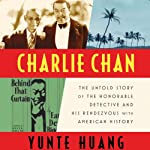 Charlie Chan: The Untold Story of the Honorable Detective and His Rendezvous with American History | Yunte Huang