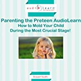 Parenting the Preteen: How to Mold Your Child During the Most Crucial Stage!