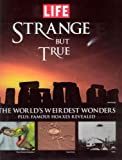 Life: Strange But True: 100 of the World's Weirdest Wonders (Plus: Famous Hoaxes Revealed) (Life (Life Books))