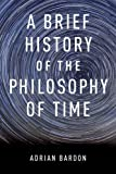 Adrian Bardon A Brief History of the Philosophy of Time