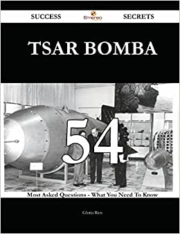 Tsar Bomba 54 Success Secrets: 54 Most Asked Questions On Tsar Bomba - What You Need To Know