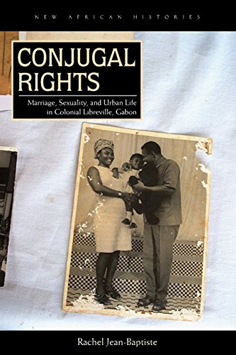 Conjugal Rights: Marriage, Sexuality, and Urban Life in Colonial Libreville, Gabon (New African Histories) PDF