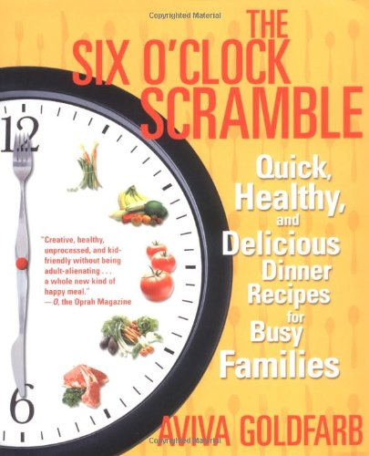 The Six O'Clock Scramble: Quick, Healthy, and Delicious Dinner Recipes for Busy Families by Aviva Goldfarb