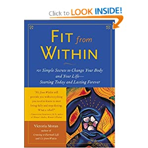 Fit From Within : 101 Simple Secrets to Change Your Body and Your Life - Starting Today and Lasting Forever Victoria Moran