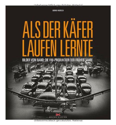 Als der Käfer laufen lernte: Bilder vom Band: die VW-Produktion der frühen Jahre