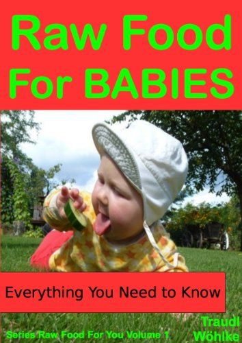 Raw Food For Babies: The Proven Natural Alternative For Happier, Healthier Infants (Raw Food For You Book 1)