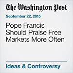 Pope Francis Should Praise Free Markets More Often | Michael R. Strain