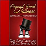 Beyond Good Manners: How to Raise a Sophisticated Child | Tara Woods Turner,J. Blake Turner, PhD
