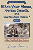 Who s Your Mama, Are You Catholic & Can You Make A Roux? (Book 2): A Cajun / Creole Family Album Cookbook (Louisiana Classic)