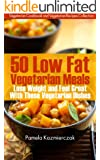 50 Low Fat Vegetarian Meals - Lose Weight and Feel Great With These Vegetarian Dishes (Vegetarian Cookbook and Vegetarian Recipes Collection 4)