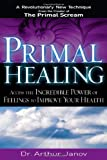 Primal Healing: Access the Incredible Power of Feelings to Improve Your Health (1564149161) by Janov, Arthur