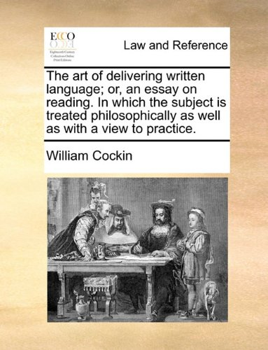 The art of delivering written language; or, an essay on reading. In which the subject is treated philosophically as well as with a view to practice.