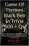 Game Of Thrones Black Belt In Trivia 500 + Qs: Over 500 Questions for Game of Thrones fanatics. Go from White to Black Belt in Game of Thrones Trivia with reference videos and Links to amaze any fan
