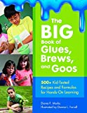 Diana F. Marks The Big Book of Glues, Brews, and Goos: 500+ Kid-Tested Recipes and Formulas for Hands-on Learning