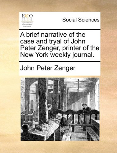A brief narrative of the case and tryal of John Peter Zenger, printer of the New York weekly journal.