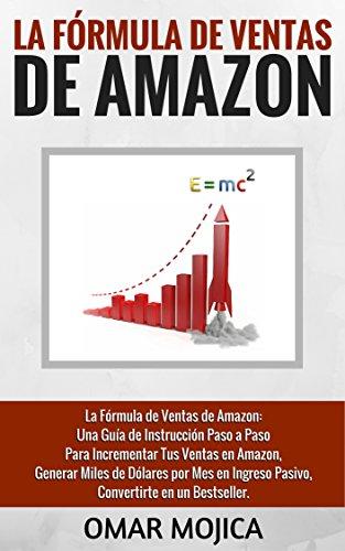 La Fórmula de Ventas de Amazon: Una Guía de Instrucción Paso a Paso Para Incrementar Tus Ventas en Amazon, Generar Miles de Dólares por Mes en Ingreso Pasivo, Convertirte en un Bestseller.