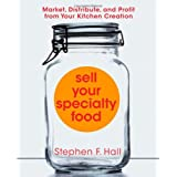 Sell Your Specialty Food: Market, Distribute, and Profit from Your Kitchen Creation ~ Stephen F. Hall