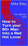 img - for How to Turn your 60+ Man Into a Red Hot Lover: For Women Only book / textbook / text book