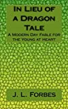 img - for In Lieu of a Dragon Tale: A Modern Day Fable for the Young at Heart book / textbook / text book