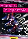 Molekulare Partyrezepte: 40 Partyrezepte von Profis für Einsteiger und Fortgeschrittene - der perfekte Party-Spaß