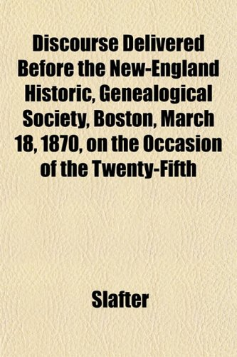 Discourse Delivered Before the New-England Historic, Genealogical Society, Boston, March 18, 1870, on the Occasion of the Twenty-Fifth