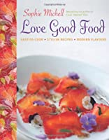 Love Good Food: Easy to Cook Stylish Recipes