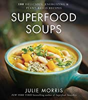 Superfood Soups: 100 Delicious, Energizing & Plant-based Recipes
