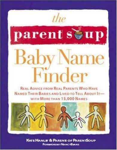 The Parent Soup Baby Name Finder : Real Advice from Real Parents Who Have Named Their Babies and Lived to Tell About It...
