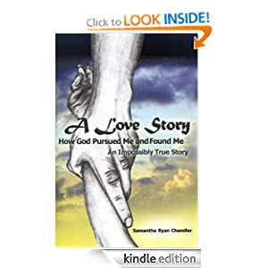 Free Kindle Book: A Love Story.. How God Pursued Me and Found Me.. An Impossibly True Story, by Samantha Ryan Chandler. Publisher: Crossbooks; 2nd edition (February 28, 2011)