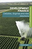 Development Finance: Debates, Dogmas and New Directions (Routledge Advanced Texts in Economics and Finance)