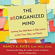 The Disorganized Mind: Coaching Your ADHD Brain to Take Control of Your Time, Tasks, and Talents Audiobook by Nancy A. Ratey, John Ratey, MD - foreword Narrated by Virginia Wolf