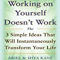 Working on Yourself Doesn't Work: The 3 Simple Ideas That Will Instantaneously Transform Your Life (       UNABRIDGED) by Ariel and Shya Kane Narrated by Ariel and Shya Kane