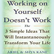 Working on Yourself Doesn't Work: The 3 Simple Ideas That Will Instantaneously Transform Your Life | [Ariel and Shya Kane]