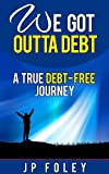 We Got Outta Debt: A True Debt Free Journey. How to Get Out of Debt and Stay Debt Free
