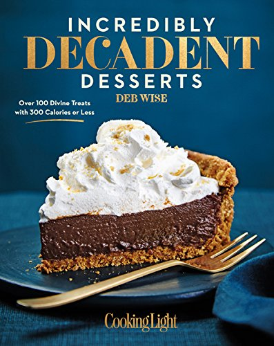 Incredibly Decadent Desserts: Over 100 Divine Treats with 300 Calories or Less by Deb Wise, Editors of Cooking Light Magazine