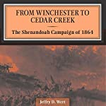 From Winchester to Cedar Creek: The Shenandoah Campaign of 1864 | Jeffry Wert