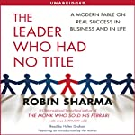 The Leader Who Had No Title: A Modern Fable on Real Success in Business and in Life | Robin Sharma