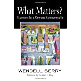 What Matters?: Economics for a Renewed Commonwealth ~ Wendell Berry