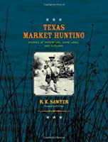 Texas Market Hunting: Stories of Waterfowl, Game Laws, and Outlaws